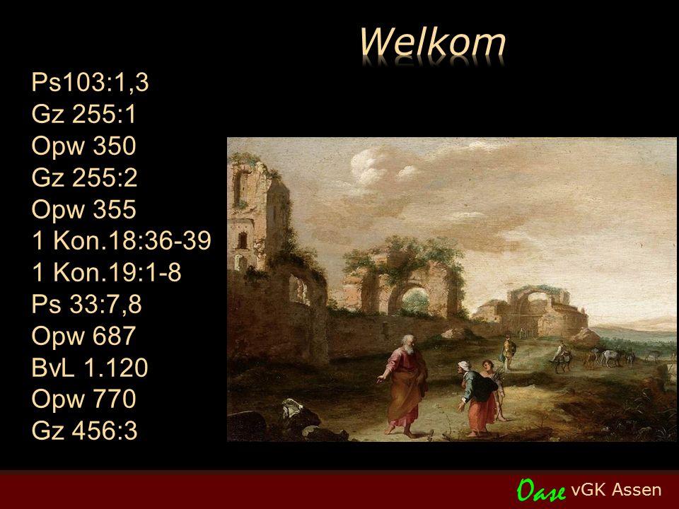 vGK Assen Oase Ps103:1,3 Gz 255:1 Opw 350 Gz 255:2 Opw 355 1 Kon.18:36-39 1 Kon.19:1-8 Ps 33:7,8 Opw 687 BvL 1.120 Opw 770 Gz 456:3