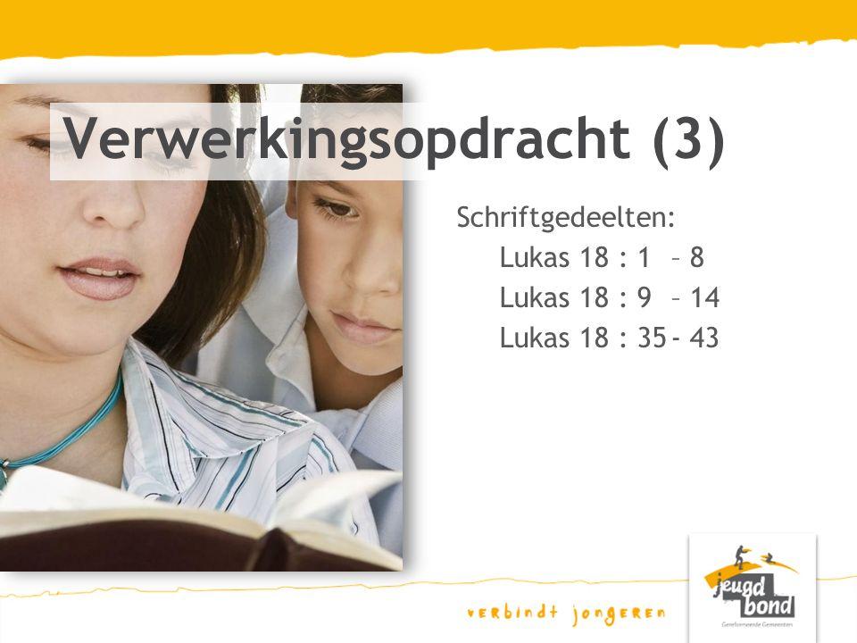 Schriftgedeelten: Lukas 18 : 1 – 8 Lukas 18 : 9 – 14 Lukas 18 : 35- 43 Verwerkingsopdracht (3)