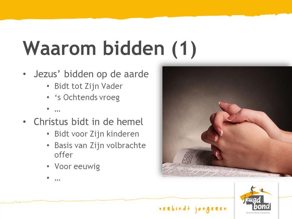 Waarom bidden (1) Jezus' bidden op de aarde Bidt tot Zijn Vader 's Ochtends vroeg … Christus bidt in de hemel Bidt voor Zijn kinderen Basis van Zijn volbrachte offer Voor eeuwig …