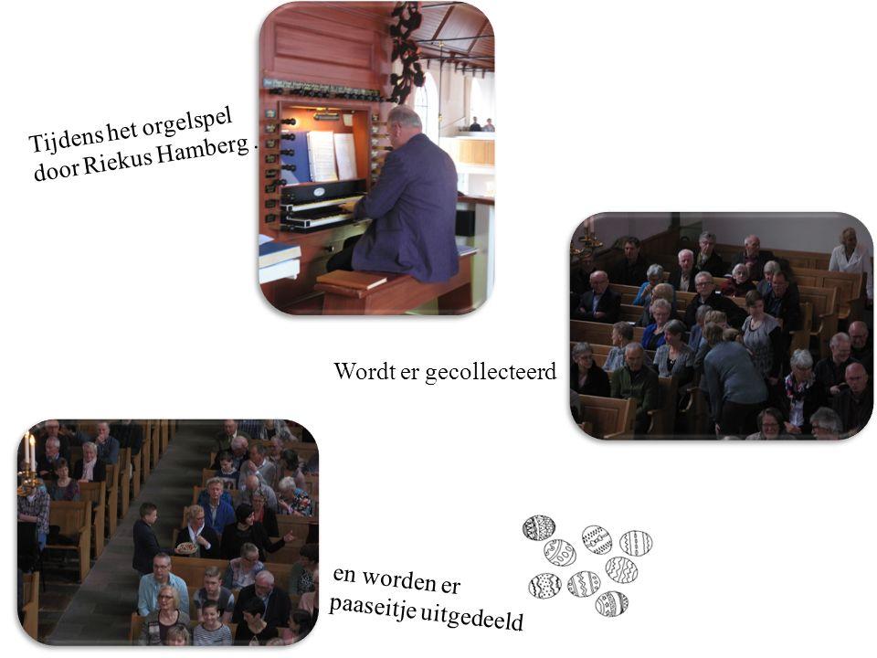 Wordt er gecollecteerd Tijdens het orgelspel door Riekus Hamberg. en worden er paaseitje uitgedeeld