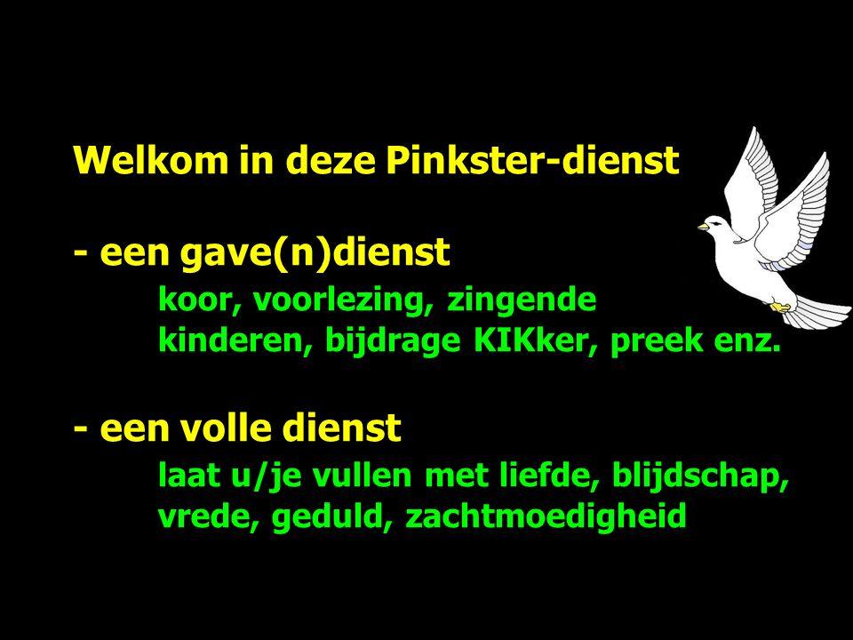 Welkom in deze Pinkster-dienst - een gave(n)dienst koor, voorlezing, zingende kinderen, bijdrage KIKker, preek enz.