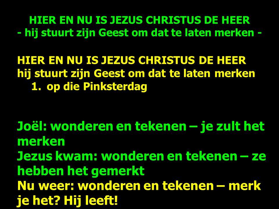 HIER EN NU IS JEZUS CHRISTUS DE HEER hij stuurt zijn Geest om dat te laten merken 1.op die Pinksterdag Joël: wonderen en tekenen – je zult het merken Jezus kwam: wonderen en tekenen – ze hebben het gemerkt Nu weer: wonderen en tekenen – merk je het.