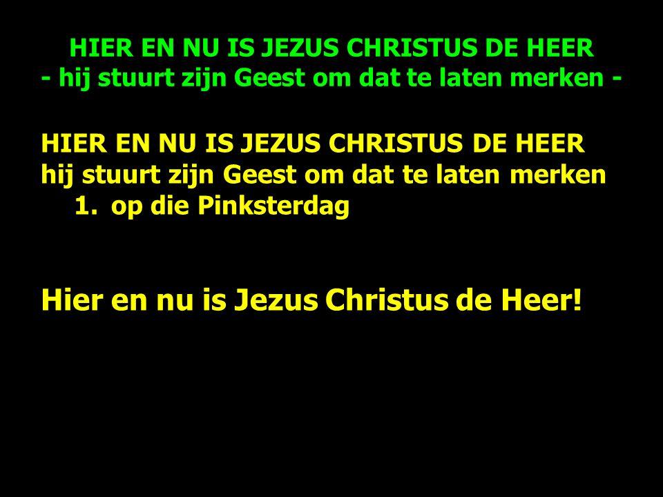 HIER EN NU IS JEZUS CHRISTUS DE HEER hij stuurt zijn Geest om dat te laten merken 1.op die Pinksterdag Hier en nu is Jezus Christus de Heer.
