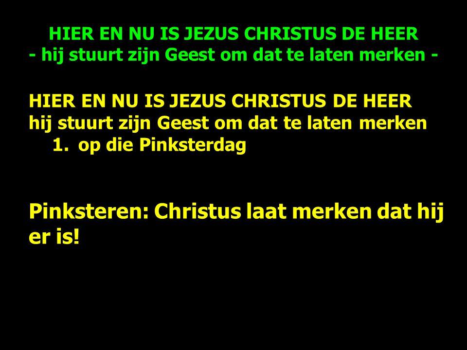 HIER EN NU IS JEZUS CHRISTUS DE HEER hij stuurt zijn Geest om dat te laten merken 1.op die Pinksterdag Pinksteren: Christus laat merken dat hij er is.