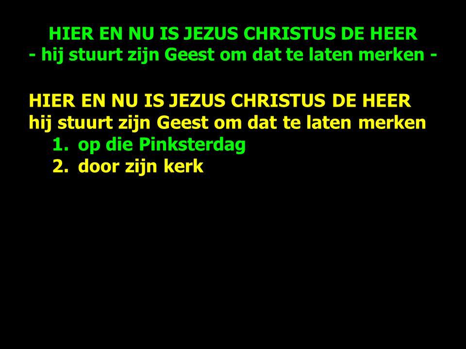 HIER EN NU IS JEZUS CHRISTUS DE HEER hij stuurt zijn Geest om dat te laten merken 1.op die Pinksterdag 2.door zijn kerk HIER EN NU IS JEZUS CHRISTUS DE HEER - hij stuurt zijn Geest om dat te laten merken -