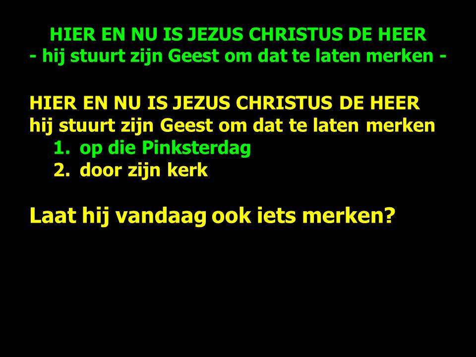 HIER EN NU IS JEZUS CHRISTUS DE HEER hij stuurt zijn Geest om dat te laten merken 1.op die Pinksterdag 2.door zijn kerk Laat hij vandaag ook iets merken.