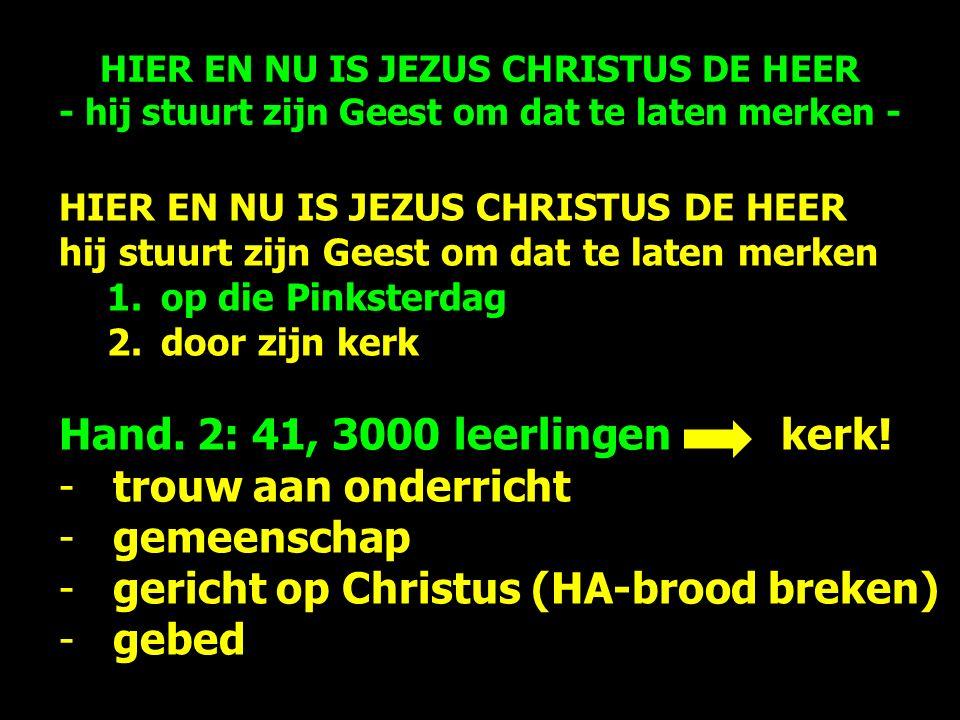 HIER EN NU IS JEZUS CHRISTUS DE HEER hij stuurt zijn Geest om dat te laten merken 1.op die Pinksterdag 2.door zijn kerk Hand.