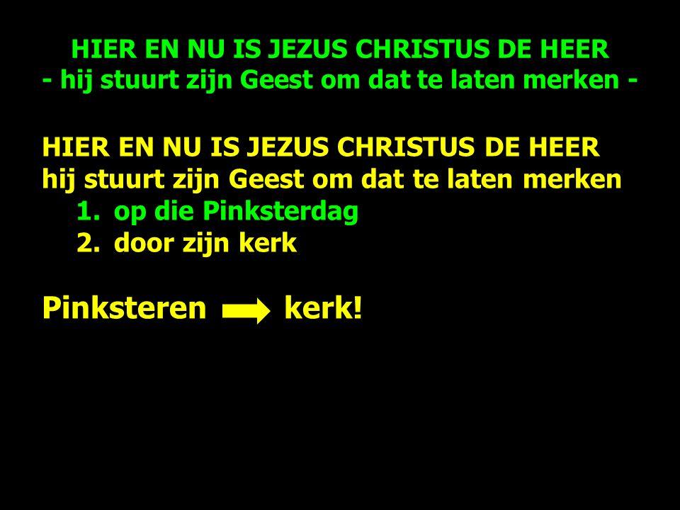 HIER EN NU IS JEZUS CHRISTUS DE HEER hij stuurt zijn Geest om dat te laten merken 1.op die Pinksterdag 2.door zijn kerk Pinksteren kerk.