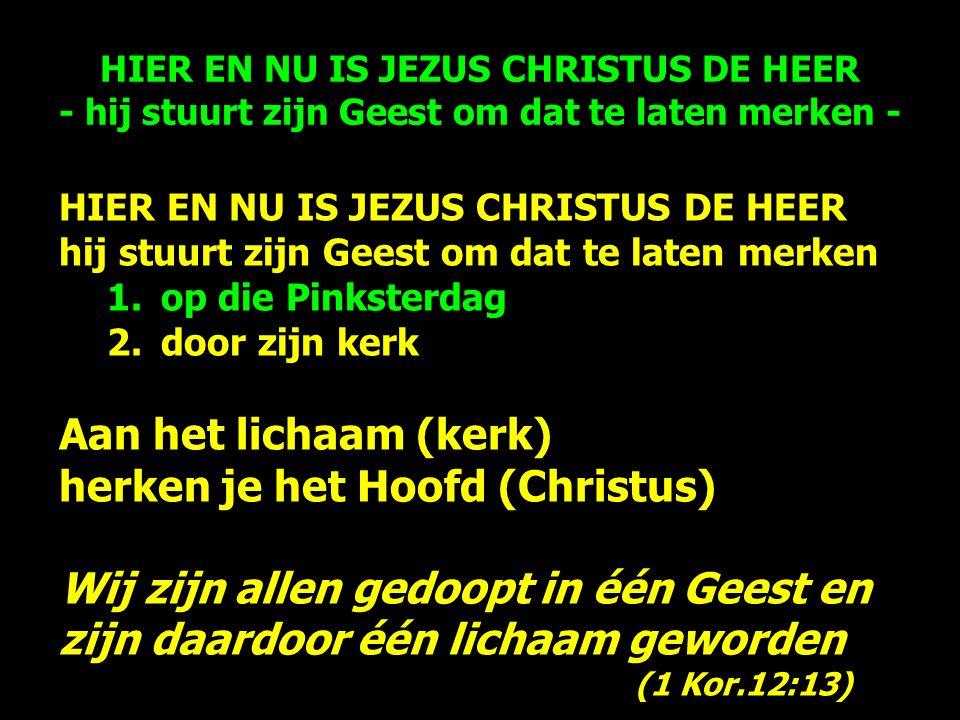HIER EN NU IS JEZUS CHRISTUS DE HEER hij stuurt zijn Geest om dat te laten merken 1.op die Pinksterdag 2.door zijn kerk Aan het lichaam (kerk) herken je het Hoofd (Christus) Wij zijn allen gedoopt in één Geest en zijn daardoor één lichaam geworden (1 Kor.12:13) HIER EN NU IS JEZUS CHRISTUS DE HEER - hij stuurt zijn Geest om dat te laten merken -