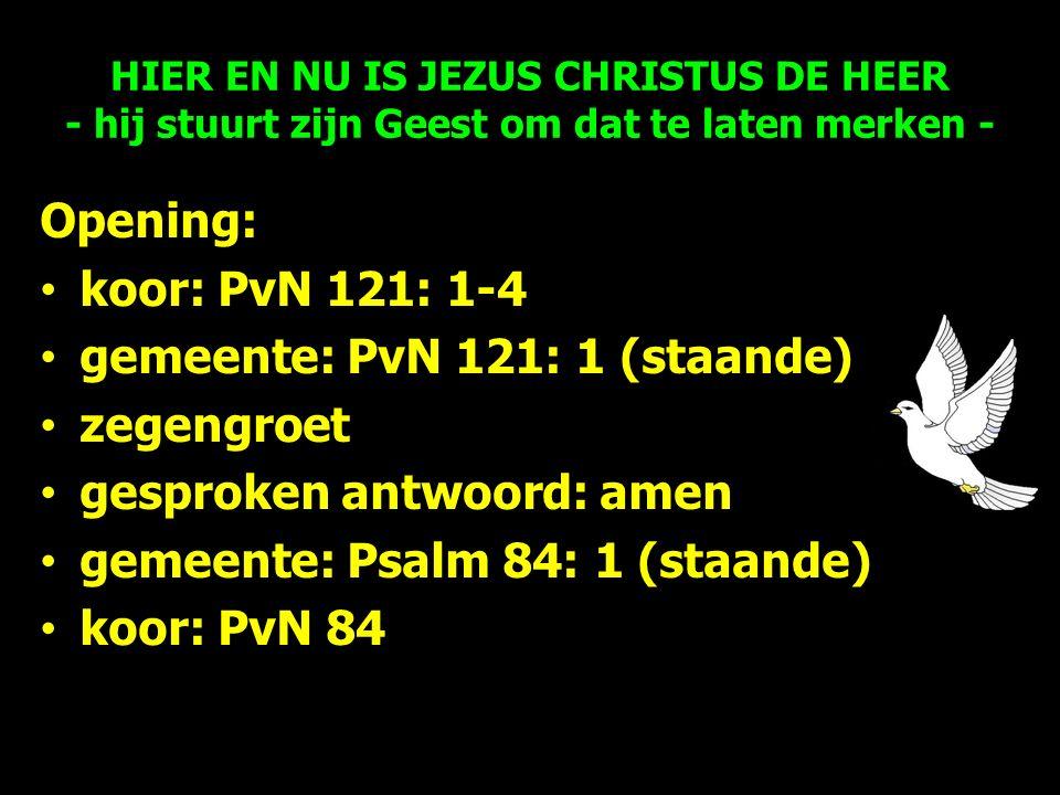 Opening: koor: PvN 121: 1-4 gemeente: PvN 121: 1 (staande) zegengroet gesproken antwoord: amen gemeente: Psalm 84: 1 (staande) koor: PvN 84 HIER EN NU IS JEZUS CHRISTUS DE HEER - hij stuurt zijn Geest om dat te laten merken -