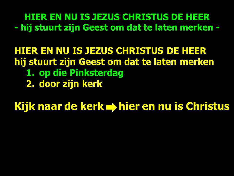 HIER EN NU IS JEZUS CHRISTUS DE HEER hij stuurt zijn Geest om dat te laten merken 1.op die Pinksterdag 2.door zijn kerk Kijk naar de kerk hier en nu is Christus HIER EN NU IS JEZUS CHRISTUS DE HEER - hij stuurt zijn Geest om dat te laten merken -