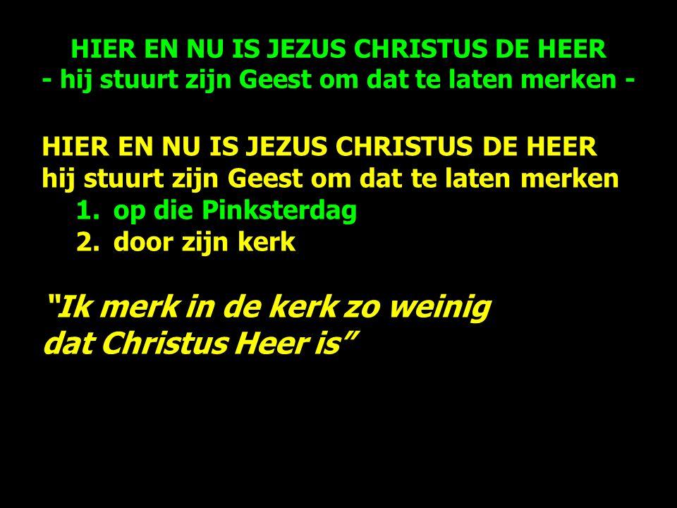 HIER EN NU IS JEZUS CHRISTUS DE HEER hij stuurt zijn Geest om dat te laten merken 1.op die Pinksterdag 2.door zijn kerk Ik merk in de kerk zo weinig dat Christus Heer is HIER EN NU IS JEZUS CHRISTUS DE HEER - hij stuurt zijn Geest om dat te laten merken -