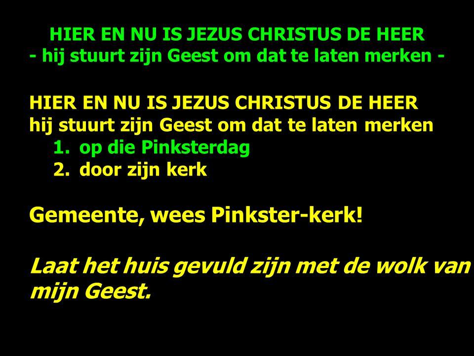 HIER EN NU IS JEZUS CHRISTUS DE HEER hij stuurt zijn Geest om dat te laten merken 1.op die Pinksterdag 2.door zijn kerk Gemeente, wees Pinkster-kerk.