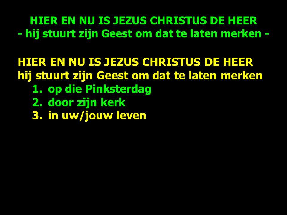HIER EN NU IS JEZUS CHRISTUS DE HEER hij stuurt zijn Geest om dat te laten merken 1.op die Pinksterdag 2.door zijn kerk 3.in uw/jouw leven HIER EN NU IS JEZUS CHRISTUS DE HEER - hij stuurt zijn Geest om dat te laten merken -