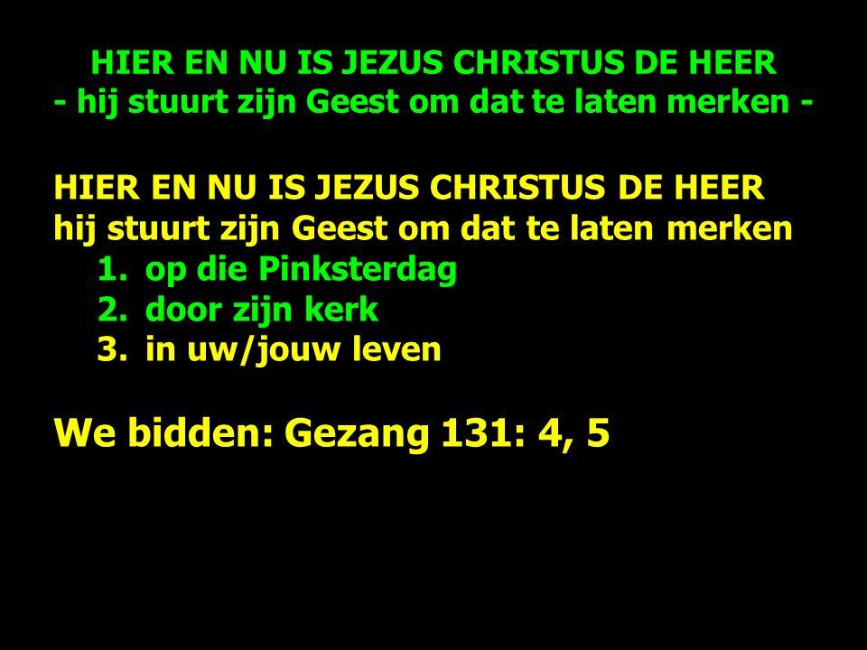 HIER EN NU IS JEZUS CHRISTUS DE HEER hij stuurt zijn Geest om dat te laten merken 1.op die Pinksterdag 2.door zijn kerk 3.in uw/jouw leven We bidden: Gezang 131: 4, 5 HIER EN NU IS JEZUS CHRISTUS DE HEER - hij stuurt zijn Geest om dat te laten merken -