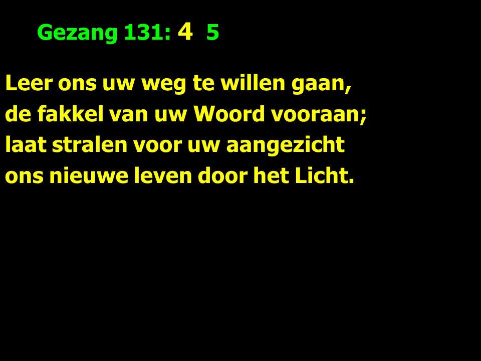 Gezang 131: 4 5 Leer ons uw weg te willen gaan, de fakkel van uw Woord vooraan; laat stralen voor uw aangezicht ons nieuwe leven door het Licht.