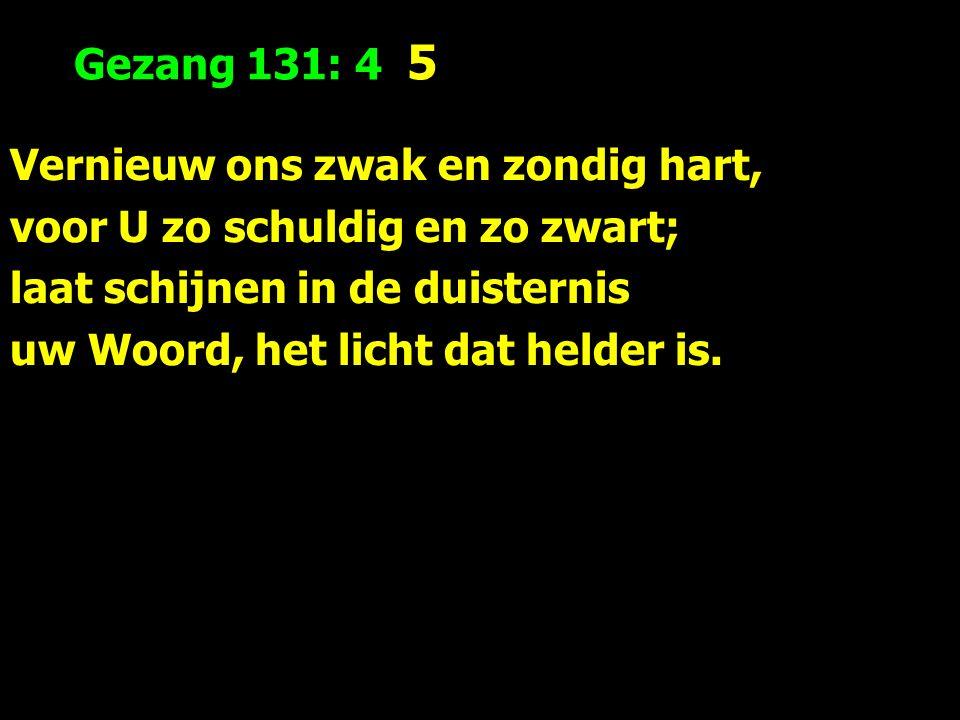 Gezang 131: 4 5 Vernieuw ons zwak en zondig hart, voor U zo schuldig en zo zwart; laat schijnen in de duisternis uw Woord, het licht dat helder is.