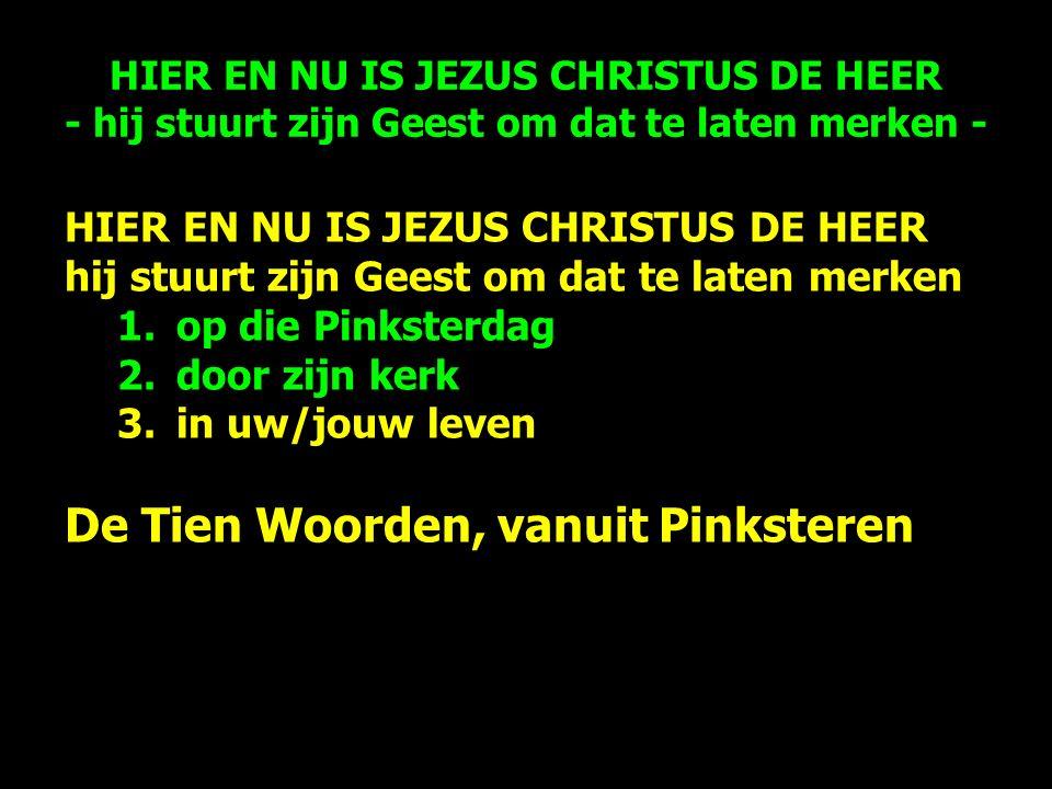 HIER EN NU IS JEZUS CHRISTUS DE HEER hij stuurt zijn Geest om dat te laten merken 1.op die Pinksterdag 2.door zijn kerk 3.in uw/jouw leven De Tien Woorden, vanuit Pinksteren HIER EN NU IS JEZUS CHRISTUS DE HEER - hij stuurt zijn Geest om dat te laten merken -