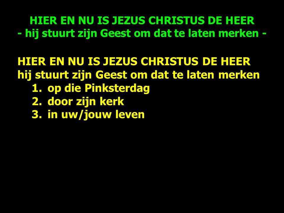 HIER EN NU IS JEZUS CHRISTUS DE HEER hij stuurt zijn Geest om dat te laten merken 1.op die Pinksterdag 2.door zijn kerk 3.in uw/jouw leven