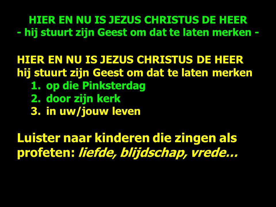 HIER EN NU IS JEZUS CHRISTUS DE HEER hij stuurt zijn Geest om dat te laten merken 1.op die Pinksterdag 2.door zijn kerk 3.in uw/jouw leven Luister naar kinderen die zingen als profeten: liefde, blijdschap, vrede… HIER EN NU IS JEZUS CHRISTUS DE HEER - hij stuurt zijn Geest om dat te laten merken -