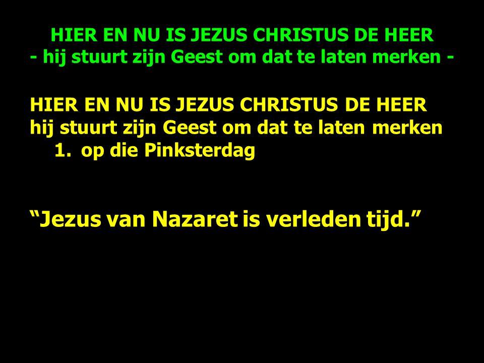 HIER EN NU IS JEZUS CHRISTUS DE HEER - hij stuurt zijn Geest om dat te laten merken - HIER EN NU IS JEZUS CHRISTUS DE HEER hij stuurt zijn Geest om dat te laten merken 1.op die Pinksterdag Jezus van Nazaret is verleden tijd.