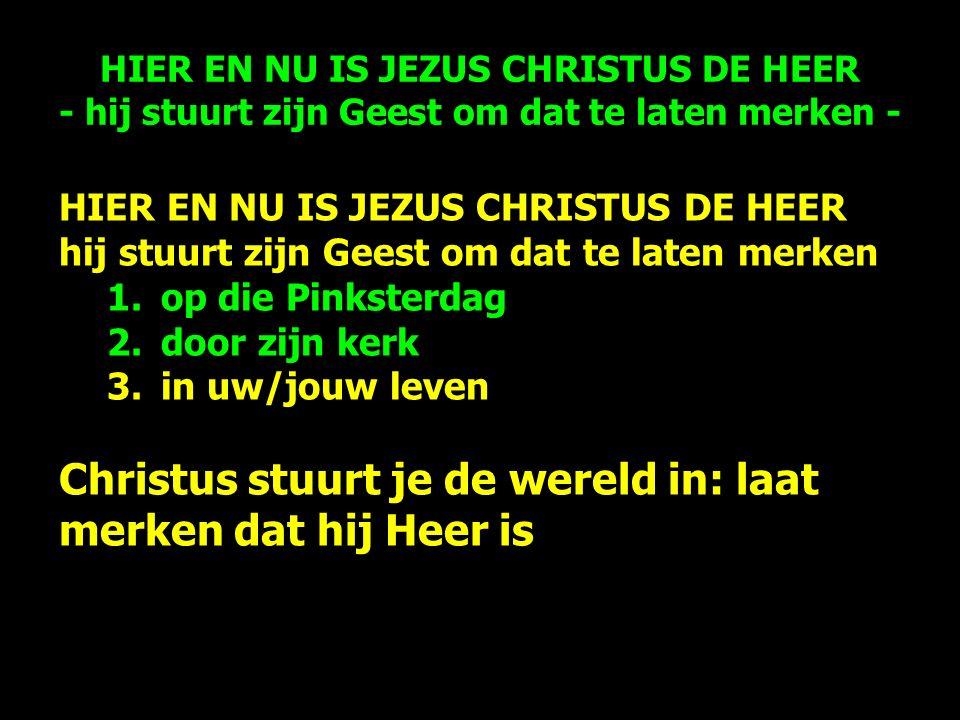 HIER EN NU IS JEZUS CHRISTUS DE HEER hij stuurt zijn Geest om dat te laten merken 1.op die Pinksterdag 2.door zijn kerk 3.in uw/jouw leven Christus stuurt je de wereld in: laat merken dat hij Heer is HIER EN NU IS JEZUS CHRISTUS DE HEER - hij stuurt zijn Geest om dat te laten merken -