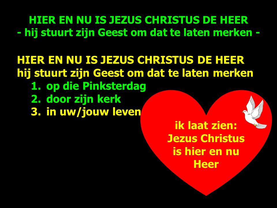 ik laat zien: Jezus Christus is hier en nu Heer HIER EN NU IS JEZUS CHRISTUS DE HEER hij stuurt zijn Geest om dat te laten merken 1.op die Pinksterdag 2.door zijn kerk 3.in uw/jouw leven HIER EN NU IS JEZUS CHRISTUS DE HEER - hij stuurt zijn Geest om dat te laten merken -
