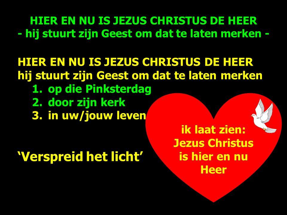 ik laat zien: Jezus Christus is hier en nu Heer HIER EN NU IS JEZUS CHRISTUS DE HEER hij stuurt zijn Geest om dat te laten merken 1.op die Pinksterdag 2.door zijn kerk 3.in uw/jouw leven 'Verspreid het licht' HIER EN NU IS JEZUS CHRISTUS DE HEER - hij stuurt zijn Geest om dat te laten merken -