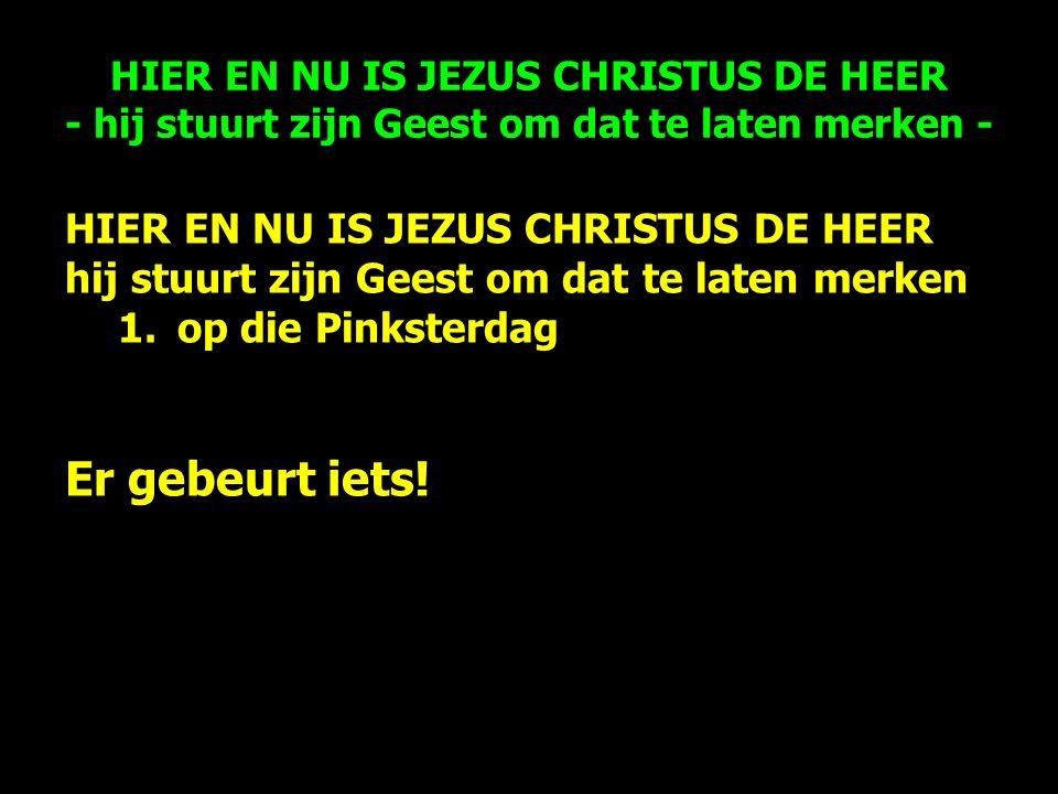 HIER EN NU IS JEZUS CHRISTUS DE HEER hij stuurt zijn Geest om dat te laten merken 1.op die Pinksterdag Er gebeurt iets.