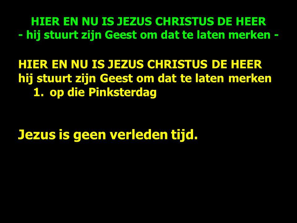 HIER EN NU IS JEZUS CHRISTUS DE HEER hij stuurt zijn Geest om dat te laten merken 1.op die Pinksterdag Jezus is geen verleden tijd.