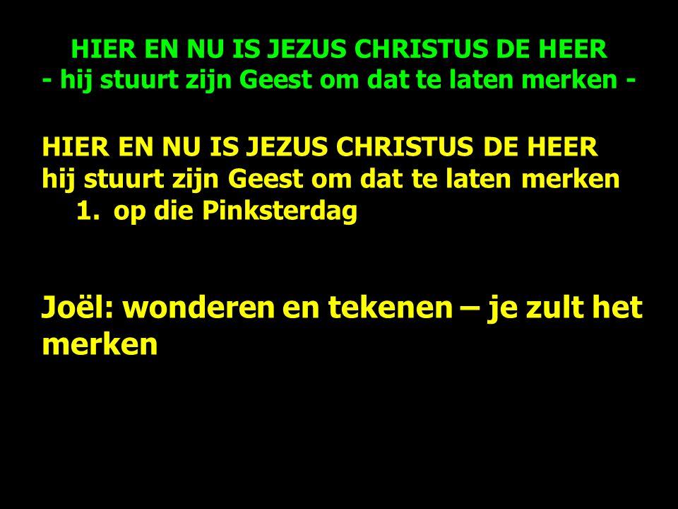 HIER EN NU IS JEZUS CHRISTUS DE HEER hij stuurt zijn Geest om dat te laten merken 1.op die Pinksterdag Joël: wonderen en tekenen – je zult het merken HIER EN NU IS JEZUS CHRISTUS DE HEER - hij stuurt zijn Geest om dat te laten merken -