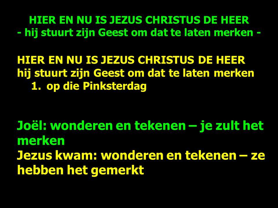 HIER EN NU IS JEZUS CHRISTUS DE HEER hij stuurt zijn Geest om dat te laten merken 1.op die Pinksterdag Joël: wonderen en tekenen – je zult het merken Jezus kwam: wonderen en tekenen – ze hebben het gemerkt HIER EN NU IS JEZUS CHRISTUS DE HEER - hij stuurt zijn Geest om dat te laten merken -