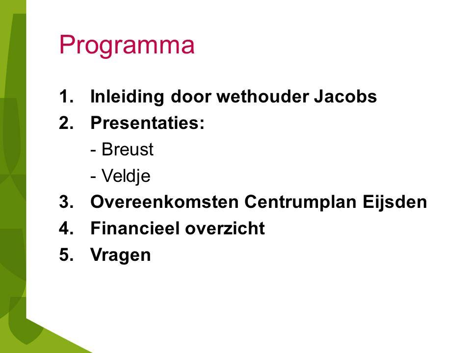 Programma 1.Inleiding door wethouder Jacobs 2.Presentaties: - Breust - Veldje 3.Overeenkomsten Centrumplan Eijsden 4.Financieel overzicht 5.Vragen