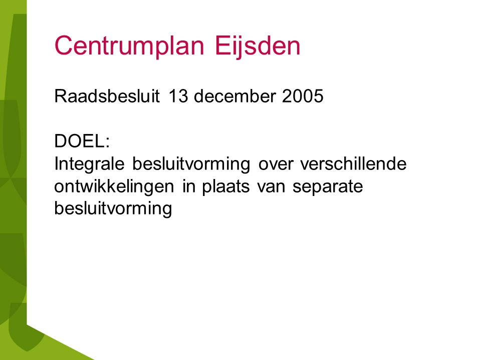 Centrumplan Eijsden Raadsbesluit 13 december 2005 DOEL: Integrale besluitvorming over verschillende ontwikkelingen in plaats van separate besluitvormi