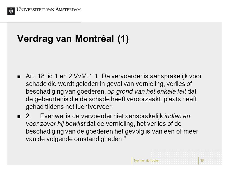 Verdrag van Montréal (1) Art. 18 lid 1 en 2 VvM: '' 1. De vervoerder is aansprakelijk voor schade die wordt geleden in geval van vernieling, verlies o