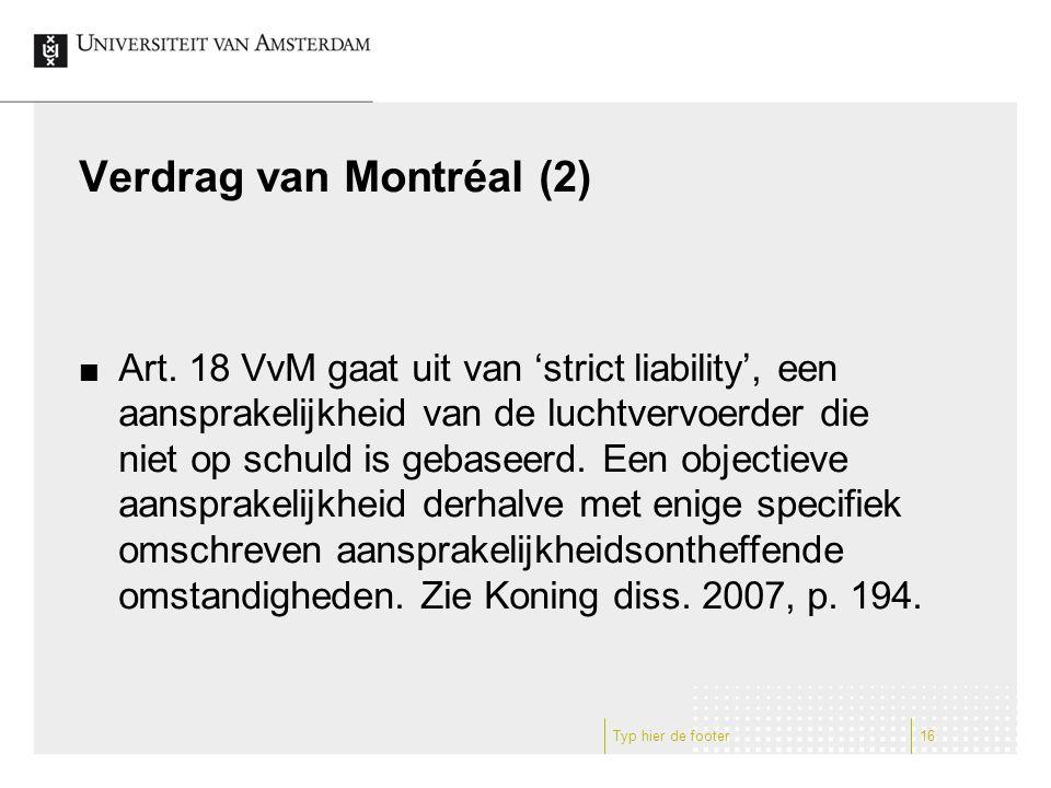 Verdrag van Montréal (2) Art. 18 VvM gaat uit van 'strict liability', een aansprakelijkheid van de luchtvervoerder die niet op schuld is gebaseerd. Ee