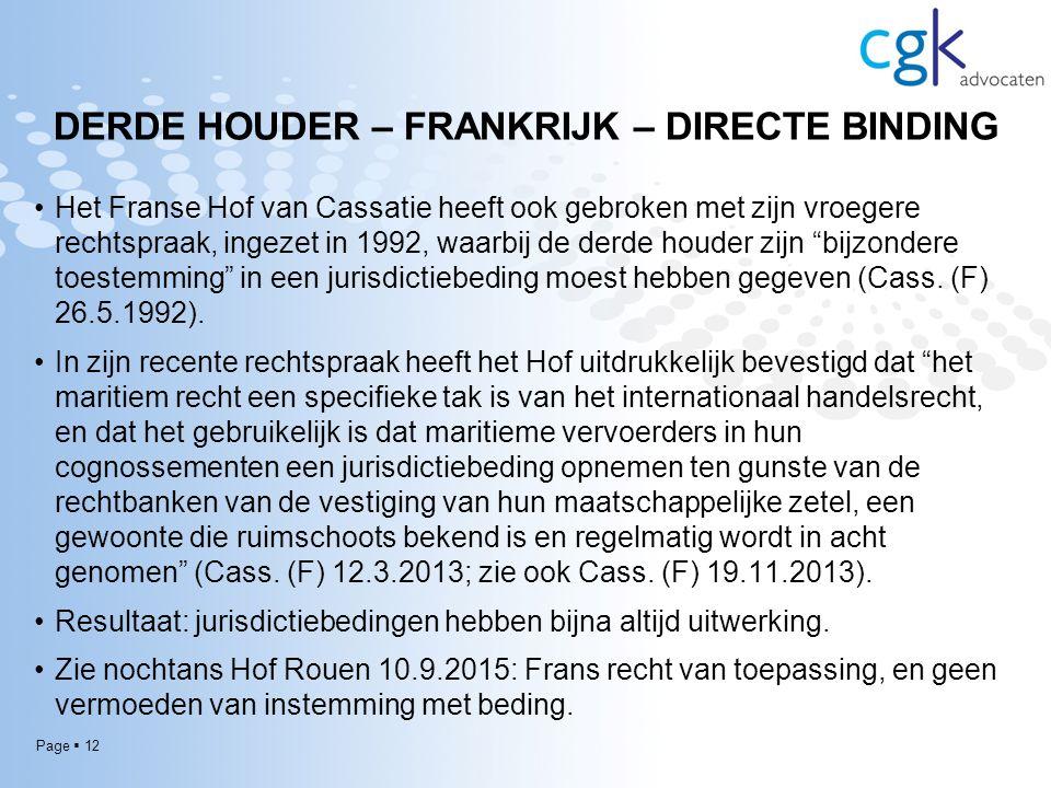 Page  12 DERDE HOUDER – FRANKRIJK – DIRECTE BINDING Het Franse Hof van Cassatie heeft ook gebroken met zijn vroegere rechtspraak, ingezet in 1992, waarbij de derde houder zijn bijzondere toestemming in een jurisdictiebeding moest hebben gegeven (Cass.