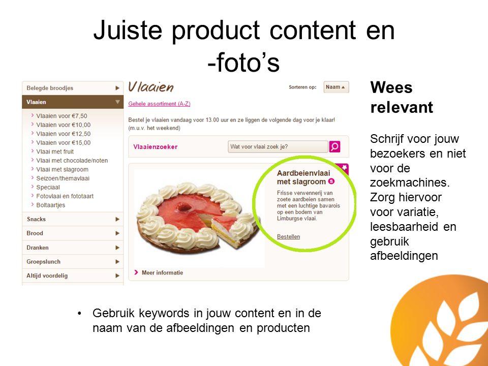 Juiste product content en -foto's Wees relevant Schrijf voor jouw bezoekers en niet voor de zoekmachines. Zorg hiervoor voor variatie, leesbaarheid en