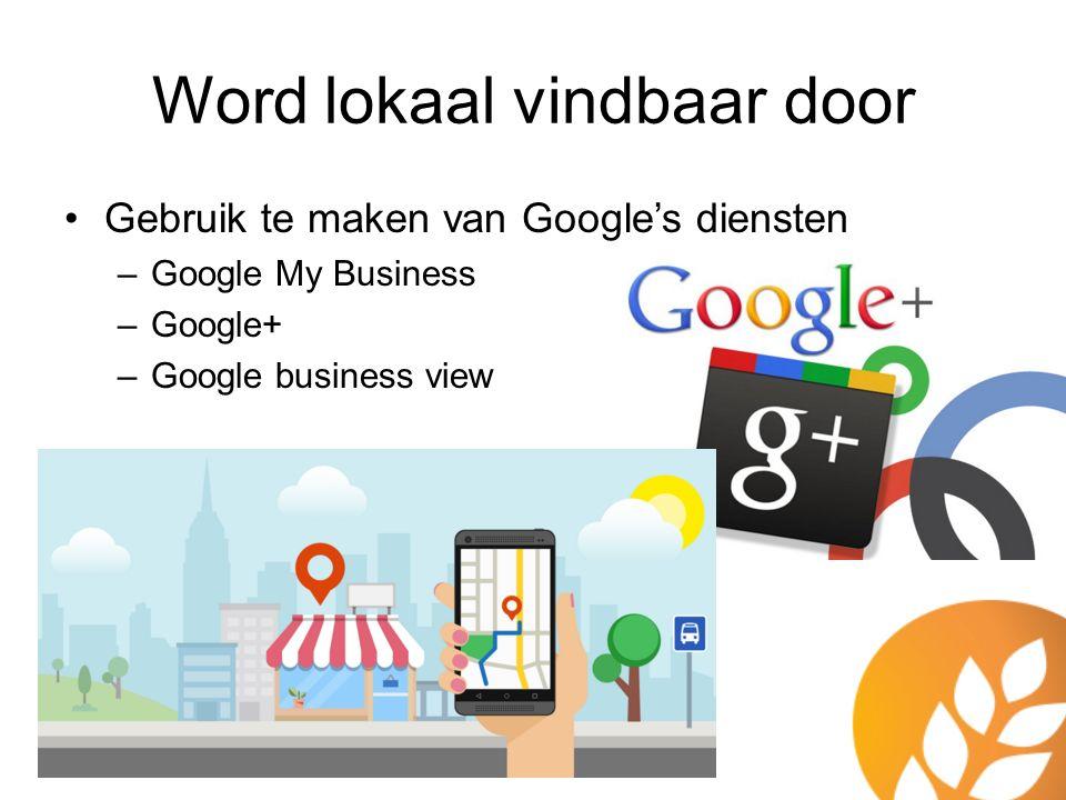 Gebruik te maken van Google's diensten –Google My Business –Google+ –Google business view Word lokaal vindbaar door