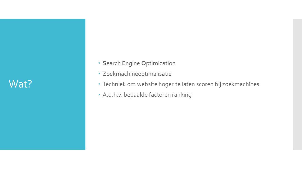 Wat?  Search Engine Optimization  Zoekmachineoptimalisatie  Techniek om website hoger te laten scoren bij zoekmachines  A.d.h.v. bepaalde factoren