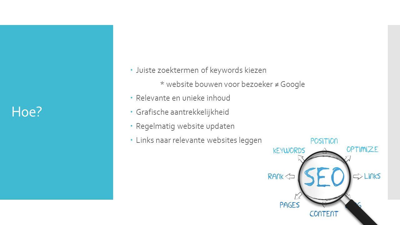Hoe?  Juiste zoektermen of keywords kiezen * website bouwen voor bezoeker ≠ Google  Relevante en unieke inhoud  Grafische aantrekkelijkheid  Regel