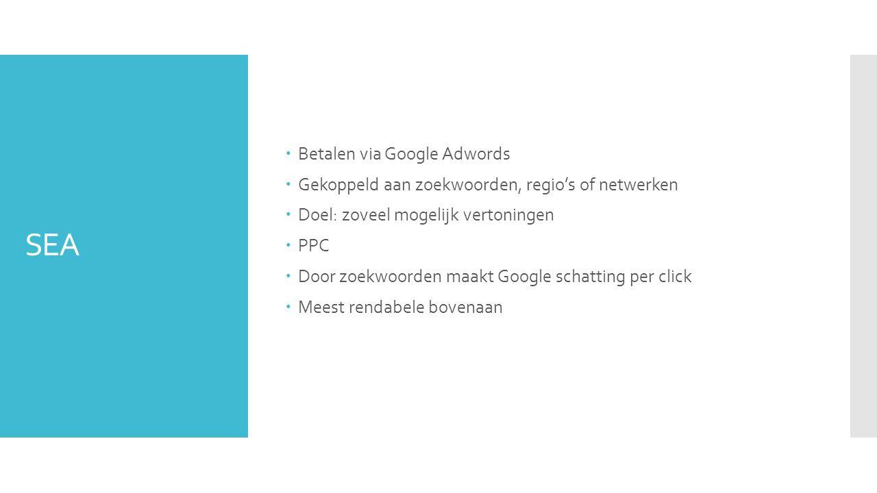 SEA  Betalen via Google Adwords  Gekoppeld aan zoekwoorden, regio's of netwerken  Doel: zoveel mogelijk vertoningen  PPC  Door zoekwoorden maakt