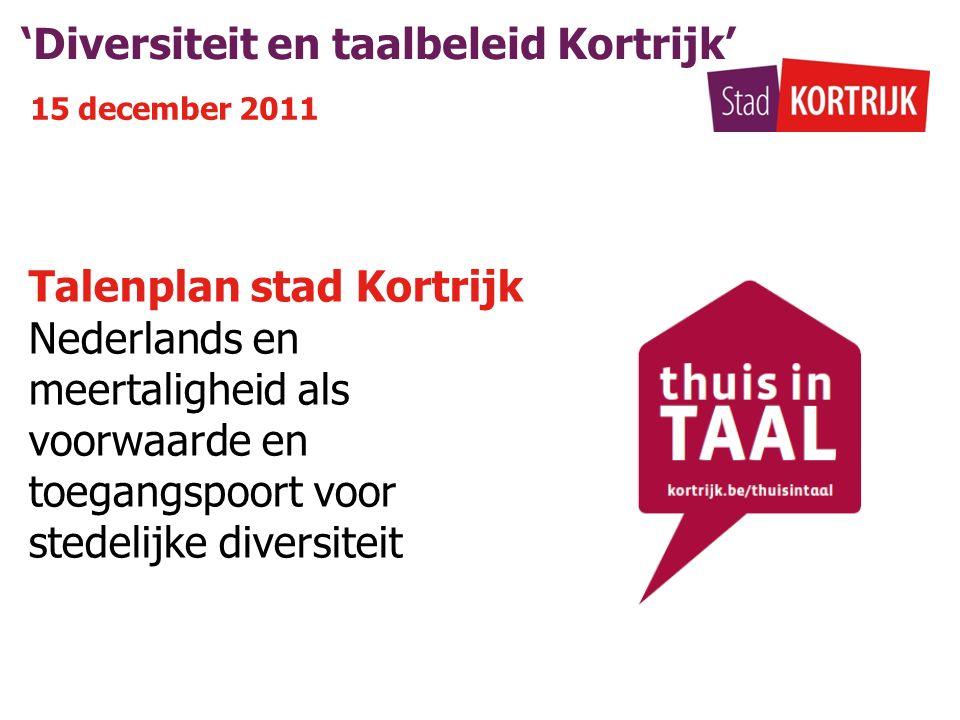 'Diversiteit en taalbeleid Kortrijk' 15 december 2011 Talenplan stad Kortrijk Nederlands en meertaligheid als voorwaarde en toegangspoort voor stedelijke diversiteit