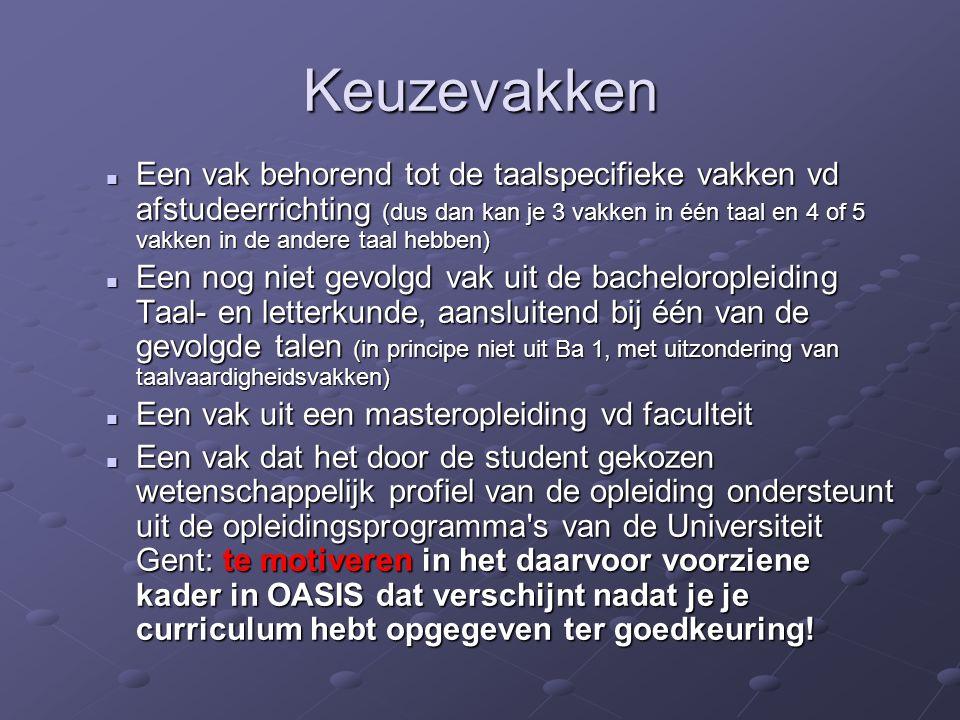 Keuzevakken Een vak behorend tot de taalspecifieke vakken vd afstudeerrichting (dus dan kan je 3 vakken in één taal en 4 of 5 vakken in de andere taal hebben) Een vak behorend tot de taalspecifieke vakken vd afstudeerrichting (dus dan kan je 3 vakken in één taal en 4 of 5 vakken in de andere taal hebben) Een nog niet gevolgd vak uit de bacheloropleiding Taal- en letterkunde, aansluitend bij één van de gevolgde talen (in principe niet uit Ba 1, met uitzondering van taalvaardigheidsvakken) Een nog niet gevolgd vak uit de bacheloropleiding Taal- en letterkunde, aansluitend bij één van de gevolgde talen (in principe niet uit Ba 1, met uitzondering van taalvaardigheidsvakken) Een vak uit een masteropleiding vd faculteit Een vak uit een masteropleiding vd faculteit Een vak dat het door de student gekozen wetenschappelijk profiel van de opleiding ondersteunt uit de opleidingsprogramma s van de Universiteit Gent: te motiveren in het daarvoor voorziene kader in OASIS dat verschijnt nadat je je curriculum hebt opgegeven ter goedkeuring.