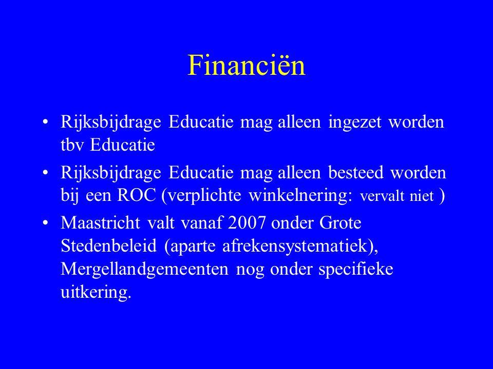 Financiën Rijksbijdrage Educatie mag alleen ingezet worden tbv Educatie Rijksbijdrage Educatie mag alleen besteed worden bij een ROC (verplichte winkelnering: vervalt niet ) Maastricht valt vanaf 2007 onder Grote Stedenbeleid (aparte afrekensystematiek), Mergellandgemeenten nog onder specifieke uitkering.