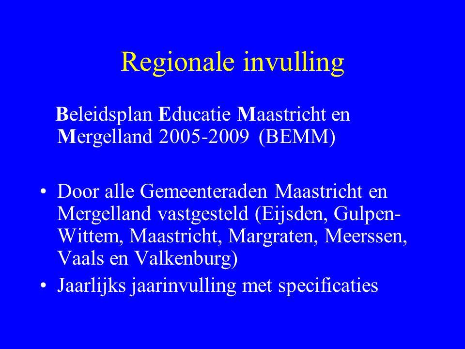 Regionale invulling Beleidsplan Educatie Maastricht en Mergelland 2005-2009 (BEMM) Door alle Gemeenteraden Maastricht en Mergelland vastgesteld (Eijsden, Gulpen- Wittem, Maastricht, Margraten, Meerssen, Vaals en Valkenburg) Jaarlijks jaarinvulling met specificaties