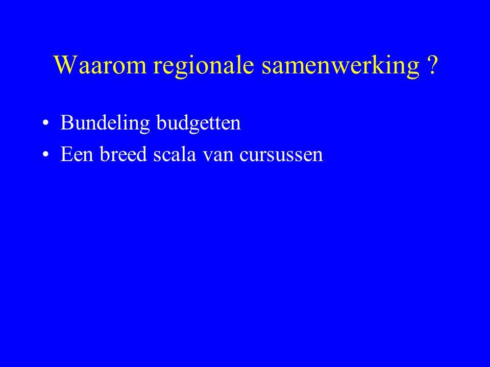 Waarom regionale samenwerking ? Bundeling budgetten Een breed scala van cursussen