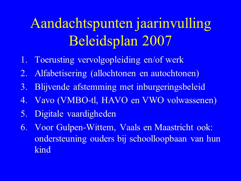 Aandachtspunten jaarinvulling Beleidsplan 2007 1.Toerusting vervolgopleiding en/of werk 2.Alfabetisering (allochtonen en autochtonen) 3.Blijvende afstemming met inburgeringsbeleid 4.Vavo (VMBO-tl, HAVO en VWO volwassenen) 5.Digitale vaardigheden 6.Voor Gulpen-Wittem, Vaals en Maastricht ook: ondersteuning ouders bij schoolloopbaan van hun kind