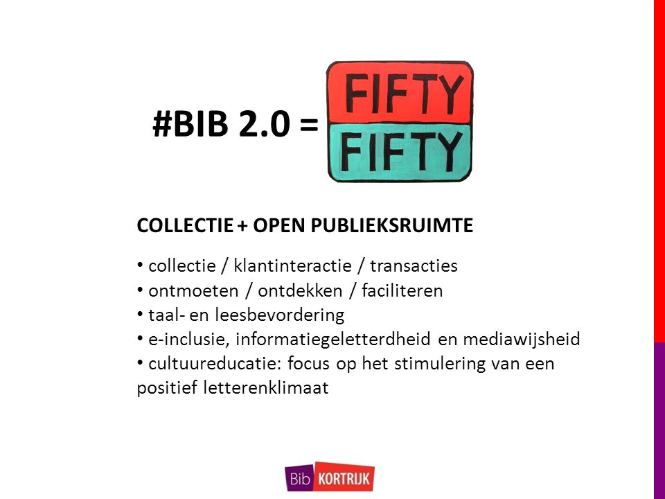 #BIB 2.0 = collectie / klantinteractie / transacties ontmoeten / ontdekken / faciliteren taal- en leesbevordering e-inclusie, informatiegeletterdheid en mediawijsheid cultuureducatie: focus op het stimulering van een positief letterenklimaat COLLECTIE + OPEN PUBLIEKSRUIMTE