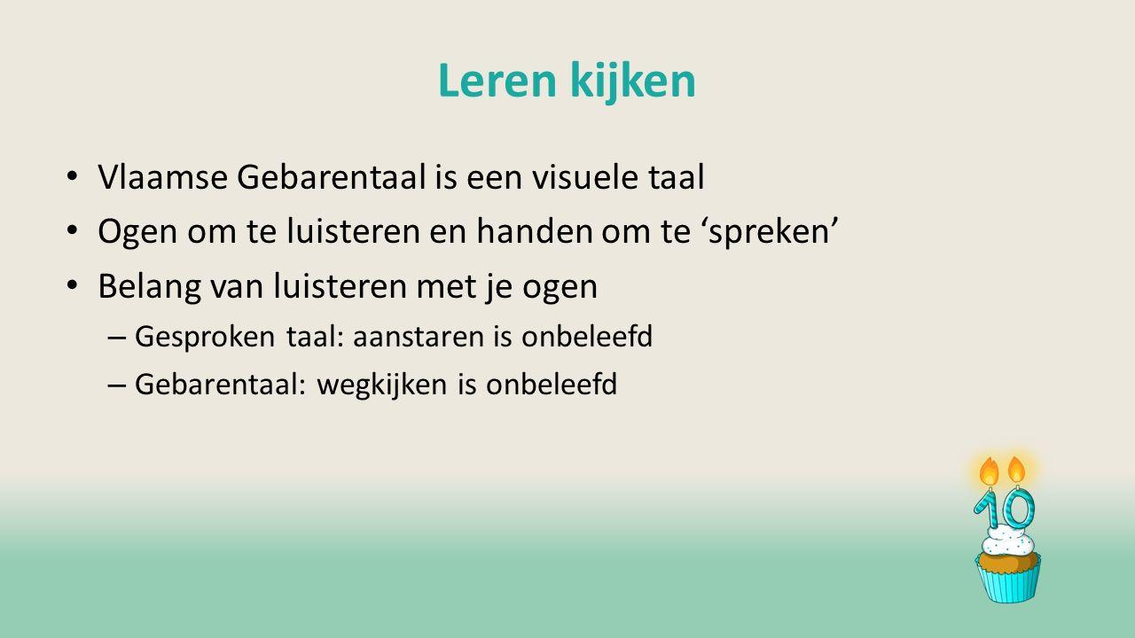 Leren kijken Vlaamse Gebarentaal is een visuele taal Ogen om te luisteren en handen om te 'spreken' Belang van luisteren met je ogen – Gesproken taal: aanstaren is onbeleefd – Gebarentaal: wegkijken is onbeleefd